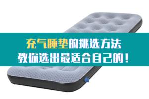 充气睡垫的挑选方法 教你选出最适合自己的!